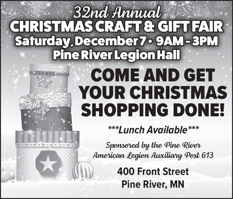 32nd AnnualCHRISTMAS CRAFT & GIFT FAIRSaturday December 7 9AM-3PMPine River Legion HallCOME AND GETYOUR CHRISTMASSHOPPING DONE!***Lunch Available***Sponsored by the Pine RiverAmerican Legion Auxiliary Post 613400 Front StreetPine River, MN 32nd Annual CHRISTMAS CRAFT & GIFT FAIR Saturday December 7 9AM-3PM Pine River Legion Hall COME AND GET YOUR CHRISTMAS SHOPPING DONE! ***Lunch Available*** Sponsored by the Pine River American Legion Auxiliary Post 613 400 Front Street Pine River, MN