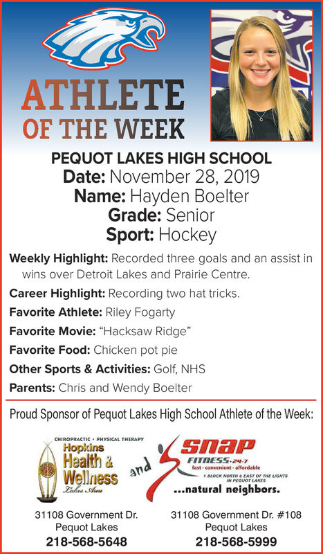 """ATHLETEOF THE WEEKPEQUOT LAKES HIGH SCHOOLDate: November 28, 2019Name: Hayden BoelterGrade: SeniorSport: HockeyWeekly Highlight: Recorded three goals and an assist inwins over Detroit Lakes and Prairie Centre.Career Highlight: Recording two hat tricks.Favorite Athlete: Riley FogartyFavorite Movie: """"Hacksaw Ridge""""Favorite Food: Chicken pot pieOther Sports & Activities: Golf, NHSParents: Chris and Wendy BoelterProud Sponsor of Pequot Lakes High School Athlete of the Week:CHIROPRACTIC PHYSICAL THERAPYHopkinsSnapHealth&WellnessFITMESS24-7fast convenient affordableandBLOCK NORTH e EAST OF THE LIGNTSIN PEQUOT LAKES.natural neighborsZukes Aua31108 Government Dr. # 108Pequot Lakes218-568-599931108 Government Dr.Pequot Lakes218-568-5648 ATHLETE OF THE WEEK PEQUOT LAKES HIGH SCHOOL Date: November 28, 2019 Name: Hayden Boelter Grade: Senior Sport: Hockey Weekly Highlight: Recorded three goals and an assist in wins over Detroit Lakes and Prairie Centre. Career Highlight: Recording two hat tricks. Favorite Athlete: Riley Fogarty Favorite Movie: """"Hacksaw Ridge"""" Favorite Food: Chicken pot pie Other Sports & Activities: Golf, NHS Parents: Chris and Wendy Boelter Proud Sponsor of Pequot Lakes High School Athlete of the Week: CHIROPRACTIC PHYSICAL THERAPY Hopkins Snap Health& Wellness FITMESS24-7 fast convenient affordable and BLOCK NORTH e EAST OF THE LIGNTS IN PEQUOT LAKES .natural neighbors Zukes Aua 31108 Government Dr. # 108 Pequot Lakes 218-568-5999 31108 Government Dr. Pequot Lakes 218-568-5648"""