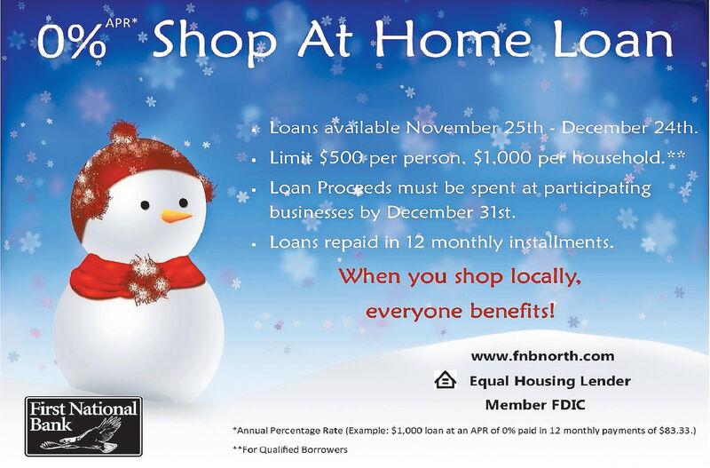 APR*0%Shop At Home LoanLoans available November 25th December 24th.Limit $500 per person, $1,000 per household.**Loan Proceeds must be spent at participatingbusinesses by December 31st.Loans repaid in 12 monthly installments.When you shop locally,everyone benefits!www.fnbnorth.comEqual Housing LenderFirst NationalBankMember FDICAnnual Percentage Rate (Example: $1,000 loan at an APR of 0 % paid in 12 monthly payments of $83.33.)For Qualified Borrowers APR* 0% Shop At Home Loan Loans available November 25th December 24th. Limit $500 per person, $1,000 per household.** Loan Proceeds must be spent at participating businesses by December 31st. Loans repaid in 12 monthly installments. When you shop locally, everyone benefits! www.fnbnorth.com Equal Housing Lender First National Bank Member FDIC Annual Percentage Rate (Example: $1,000 loan at an APR of 0 % paid in 12 monthly payments of $83.33.) For Qualified Borrowers