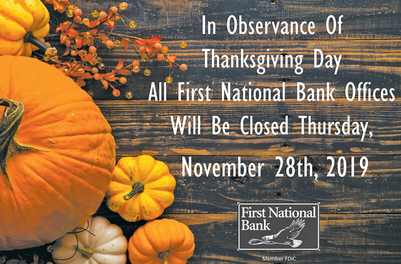 In Observance OfThanksgiving DayAll First National Bank OfficesWill Be Closed ThursdayNovember 28th, 2019First NationalBankMember FDIC In Observance Of Thanksgiving Day All First National Bank Offices Will Be Closed Thursday November 28th, 2019 First National Bank Member FDIC