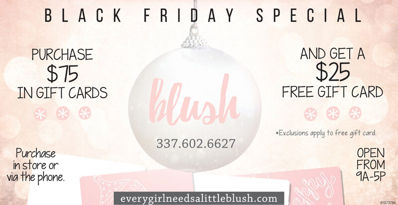 BLACK F RIDAY S PECIALAND GET A$25PURCHASE$75blushFREE GIFT CARDIN GIFT CARDSExclusions apply to free gift card.337.602.6627Purchasein store orvia the phone.OPENFROMA-5Peverygirlneedsalittleblush.com01073704 BLACK F RIDAY S PECIAL AND GET A $25 PURCHASE $75 blush FREE GIFT CARD IN GIFT CARDS Exclusions apply to free gift card. 337.602.6627 Purchase in store or via the phone. OPEN FROM A-5P everygirlneedsalittleblush.com 01073704