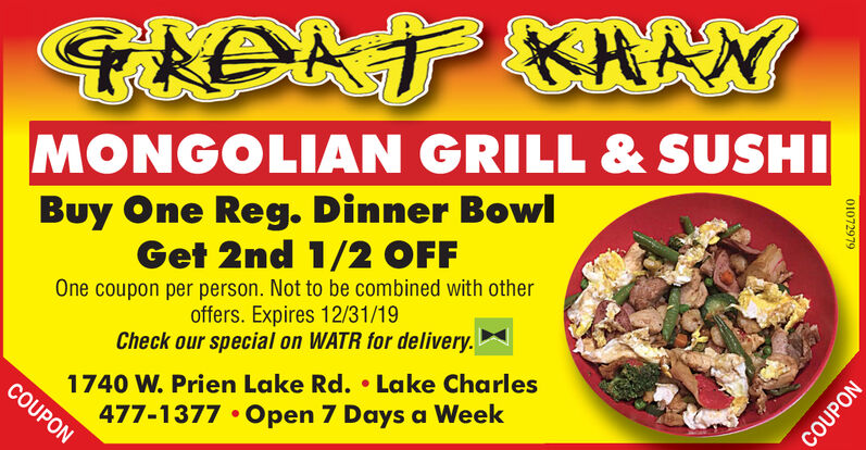 TIONT KRANMONGOLIAN GRILL& SUSHIBuy One Reg. Dinner BowlGet 2nd 1/2 OFFOne coupon per person. Not to be combined with otheroffers. Expires 12/31/19Check our special on WATR for delivery.1740 W. Prien Lake Rd. Lake CharlesCOUPON477-1377 Open 7 Days a Week01072979COUPON TIONT KRAN MONGOLIAN GRILL& SUSHI Buy One Reg. Dinner Bowl Get 2nd 1/2 OFF One coupon per person. Not to be combined with other offers. Expires 12/31/19 Check our special on WATR for delivery. 1740 W. Prien Lake Rd. Lake Charles COUPON 477-1377 Open 7 Days a Week 01072979 COUPON