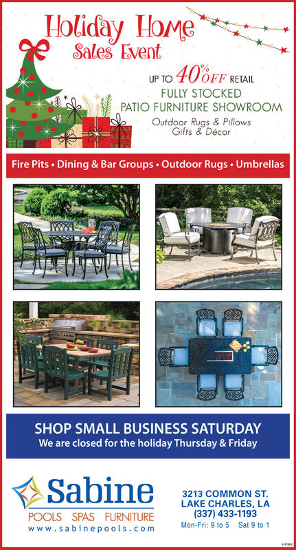 Holiday HomeSales EventuP TO 40OFF RETAILFULLY STOCKEDPATIO FURNITURE SHOWROOMOutdoor Rugs & PillowsGifts &DécorFire Pits Dining & Bar Groups Outdoor Rugs UmbrellasSHOP SMALL BUSINESS SATURDAYWe are closed for the holiday Thursday & FridaySabine3213 COMMON ST.LAKE CHARLES, LA(337) 433-1193POOLS SPAS FURNITUREwww.sabinepools.comMon-Fri: 9 to 5Sat 9 to 1w  Holiday Home Sales Event uP TO 40OFF RETAIL FULLY STOCKED PATIO FURNITURE SHOWROOM Outdoor Rugs & Pillows Gifts &Décor Fire Pits Dining & Bar Groups Outdoor Rugs Umbrellas SHOP SMALL BUSINESS SATURDAY We are closed for the holiday Thursday & Friday Sabine 3213 COMMON ST. LAKE CHARLES, LA (337) 433-1193 POOLS SPAS FURNITURE www.sabinepools.com Mon-Fri: 9 to 5 Sat 9 to 1 w