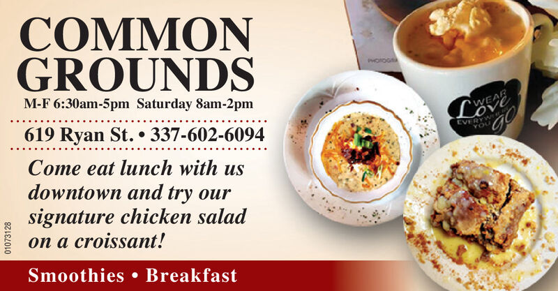 COMMONGROUNDSM-F 6:30am-5pm Saturday 8am-2pmWEAR619 Ryan St. 337-602-6094EVERYWrouCome eat lunch with usdowntown and try oursignature chicken saladon a croissant!Smoothies. Breakfast01070154 COMMON GROUNDS M-F 6:30am-5pm Saturday 8am-2pm WEAR 619 Ryan St. 337-602-6094 EVERYW rou Come eat lunch with us downtown and try our signature chicken salad on a croissant! Smoothies. Breakfast 01070154