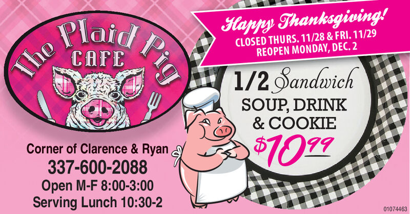 PlaidHappy Thanksgiving!CLOSED THURS. 11/28 & FRI. 11/29REOPEN MONDAY, DEC. 2CAFEThe1/2 SandwichSOUP, DRINK& COOKIECorner of Clarence & Ryan$10 99337-600-2088Open M-F 8:00-3:00Serving Lunch 10:30-201074463Pig Plaid Happy Thanksgiving! CLOSED THURS. 11/28 & FRI. 11/29 REOPEN MONDAY, DEC. 2 CAFE The 1/2 Sandwich SOUP, DRINK & COOKIE Corner of Clarence & Ryan $10 99 337-600-2088 Open M-F 8:00-3:00 Serving Lunch 10:30-2 01074463 Pig