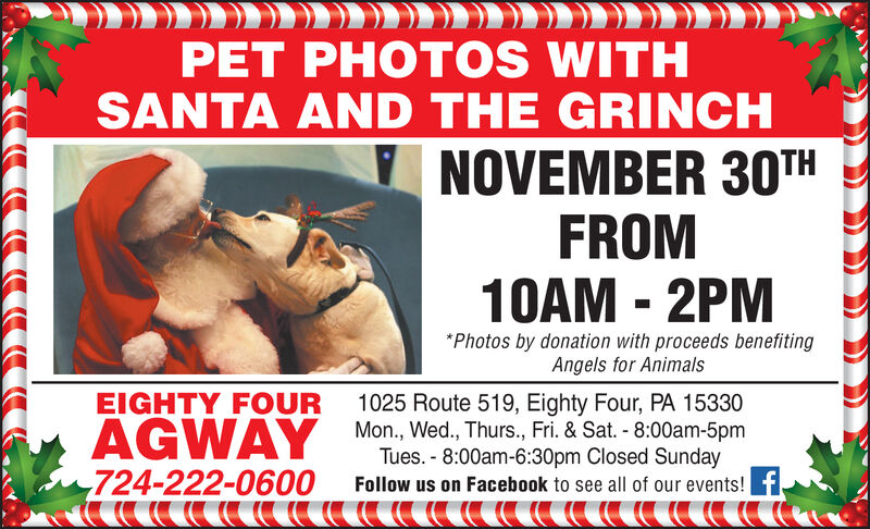 PET PHOTOS WITHSANTA AND THE GRINCHNOVEMBER 30THFROM10AM 2PMPhotos by donation with proceeds benefitingAngels for AnimalsEIGHTY FOUR1025 Route 519, Eighty Four, PA 15330AGWAY Mon., Wed, Thurs., Fri. & Sat. -8:00am-5pm724-222-0600Tues.-8:00am-6:30pm Closed SundayFollow us on Facebook to see all of our events! PET PHOTOS WITH SANTA AND THE GRINCH NOVEMBER 30TH FROM 10AM 2PM Photos by donation with proceeds benefiting Angels for Animals EIGHTY FOUR 1025 Route 519, Eighty Four, PA 15330 AGWAY Mon., Wed, Thurs., Fri. & Sat. -8:00am-5pm 724-222-0600 Tues.-8:00am-6:30pm Closed Sunday Follow us on Facebook to see all of our events!