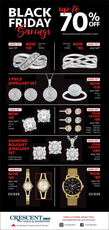 ya toBLACKFRIDAY70%OOFFSavingswhile quantities last full details in-storeamond NOW SAVE 70WAS 149NOW Dmnd$24SAVE 70$45WAS 79111094nasa23 PIECEJEWELLERY SETSAVE 70NOW$119WAS 139930 ctSSn63SAVE 70NOW$45SAVE 50YOURCHOICE$99WAS 1199WAS 14910 ctwDiamond117107 00K RG11634821171074 0KWG)117106 (0K YGDIAMONDBOUQUETJEWELLERYSET1171096(EaringsSAVE 50YOURCHOICE$299WAS 59925 ct171097 (Pendant)OK WGSAVE 54%SAVE 54NOWNOW$69$89WAS 195WAS 150Gold ToneCrystalGoldMated1709961155415GUESSGUESSCRESCENTFIND A STORE NEAR YOUcrescentgold-diomonds.com/sare-locatorGOLD & DIAMONDSerescentjwellersGeewelensPoudy Aantc Canadin Owned & Opened ya to BLACK FRIDAY 70%O OFF Savings while quantities last full details in-store amond NOW SAVE 70 WAS 149 NOW Dmnd $24 SAVE 70 $45 WAS 79 111094 nasa2 3 PIECE JEWELLERY SET SAVE 70 NOW $119 WAS 1399 30 ct SS n63 SAVE 70 NOW $45 SAVE 50 YOUR CHOICE $99 WAS 1199 WAS 149 10 ctw Diamond 117107 00K RG 1163482 1171074 0KWG) 117106 (0K YG DIAMOND BOUQUET JEWELLERY SET 1171096(Earings SAVE 50 YOUR CHOICE $299 WAS 599 25 ct 171097 (Pendant) OK WG SAVE 54% SAVE 54 NOW NOW $69 $89 WAS 195 WAS 150 Gold Tone Crystal GoldMated 170996 1155415 GUESS GUESS CRESCENT FIND A STORE NEAR YOU crescentgold-diomonds.com/sare-locator GOLD & DIAMONDS erescentjwellers Geewelens Poudy Aantc Canadin Owned & Opened