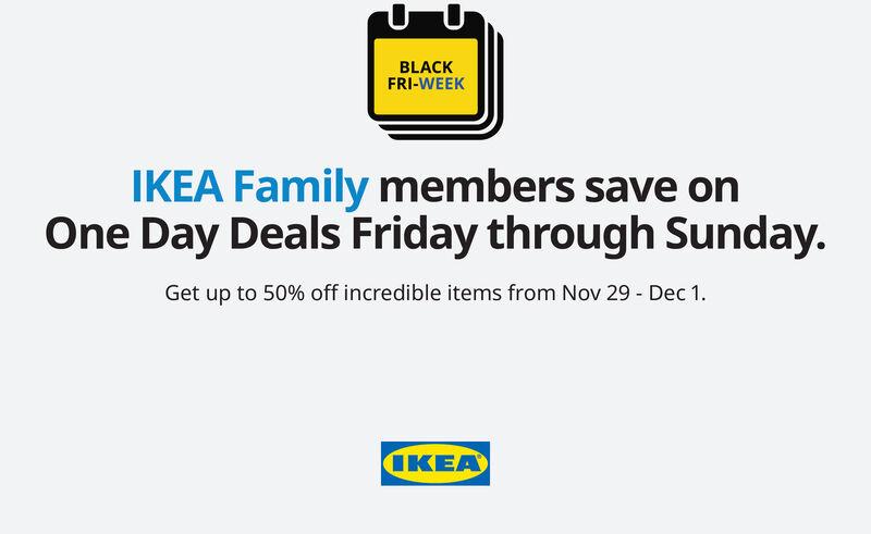 BLACKFRI-WEEKIKEA Family members save onOne Day Deals Friday through Sunday.Get up to 50% off incredible items from Nov 29 Dec 1IKEA BLACK FRI-WEEK IKEA Family members save on One Day Deals Friday through Sunday. Get up to 50% off incredible items from Nov 29 Dec 1 IKEA