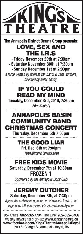 KINGSTHEATREThe Annapolis District Drama Group presentsLOVE, SEX ANDTHE I.R.SFriday November 29th at 7:30pmSaturday November 30th at 7:30pmSunday December 1st at 2:00pmA farce written by William Van Zandt& Jane Milmore,directed by Miles Leahy.IF YOU COULDREAD MY MINDTuesday, December 3rd, 2019, 7:30pmFilm SocietyANNAPOLIS BASINCOMMUNITY BANDCHRISTMAS CONCERTThursday, December 5th 7:30pmTHE GOOD LIARFri. Dec. 6th at 7:00pmHelen Mirran & lan McKelanFREE KIDS MOVIESaturday, December 7th at 10:30amFROZEN 1Sponsored by the Annapolis Lions ClubJEREMY DUTCHERSaturday, December 8th, at 7:30pmApowerful and inspiring performer who fuses classical andIngenuous influences to create something totally new.Box Office: 902-532-7704 Info Line: 902-532-5466Weekly newsletter sign-up: www.kingstheatre.cawww.facebook.com/KingsTheatreAnnapolisRoyal209 St George St, Annapolis Royal, NS KINGS THEATRE The Annapolis District Drama Group presents LOVE, SEX AND THE I.R.S Friday November 29th at 7:30pm Saturday November 30th at 7:30pm Sunday December 1st at 2:00pm A farce written by William Van Zandt& Jane Milmore, directed by Miles Leahy. IF YOU COULD READ MY MIND Tuesday, December 3rd, 2019, 7:30pm Film Society ANNAPOLIS BASIN COMMUNITY BAND CHRISTMAS CONCERT Thursday, December 5th 7:30pm THE GOOD LIAR Fri. Dec. 6th at 7:00pm Helen Mirran & lan McKelan FREE KIDS MOVIE Saturday, December 7th at 10:30am FROZEN 1 Sponsored by the Annapolis Lions Club JEREMY DUTCHER Saturday, December 8th, at 7:30pm Apowerful and inspiring performer who fuses classical and Ingenuous influences to create something totally new. Box Office: 902-532-7704 Info Line: 902-532-5466 Weekly newsletter sign-up: www.kingstheatre.ca www.facebook.com/KingsTheatreAnnapolisRoyal 209 St George St, Annapolis Royal, NS