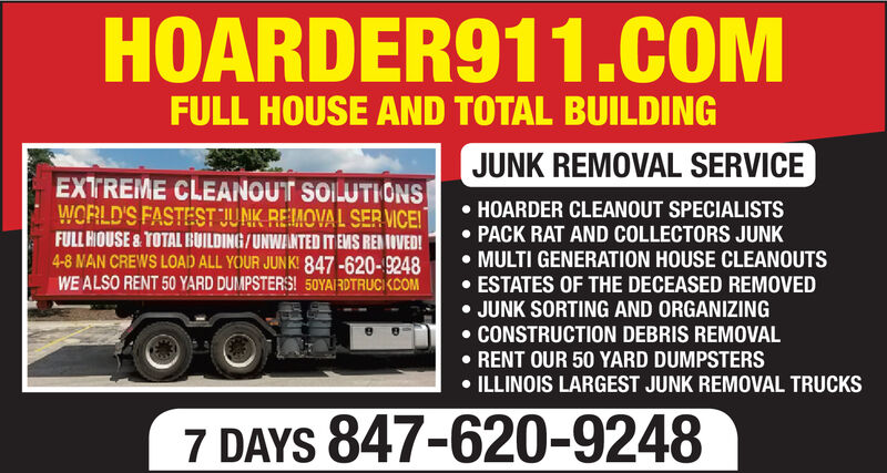 HOARDER911.COMFULL HOUSE AND TOTAL BUILDINGJUNK REMOVAL SERVICEEXTREME CLEANOUT SOILUTIONSWORLD'S FASTEST JUNK REMOVAL SER VICE!FULL HOUSE & TOTAL BUILDING/UNWANTEDIT EMS REBIOVED!4-8 NAN CREWS LOAD ALL YOUR JUNK! 847-620-9248WE ALSO RENT 50 YARD DUMPSTERS! 50YAIRDTRUCKCOMHOARDER CLEANOUT SPECIALISTSPACK RAT AND COLLECTORS JUNK.MULTI GENERATION HOUSE CLEANOUTSESTATES OF THE DECEASED REMOVEDJUNK SORTING AND ORGANIZINGCONSTRUCTION DEBRIS REMOVALRENT OUR 50 YARD DUMPSTERSILLINOIS LARGEST JUNK REMOVAL TRUCKS7 DAYS 847-620-9248 HOARDER911.COM FULL HOUSE AND TOTAL BUILDING JUNK REMOVAL SERVICE EXTREME CLEANOUT SOILUTIONS WORLD'S FASTEST JUNK REMOVAL SER VICE! FULL HOUSE & TOTAL BUILDING/UNWANTEDIT EMS REBIOVED! 4-8 NAN CREWS LOAD ALL YOUR JUNK! 847-620-9248 WE ALSO RENT 50 YARD DUMPSTERS! 50YAIRDTRUCKCOM HOARDER CLEANOUT SPECIALISTS PACK RAT AND COLLECTORS JUNK .MULTI GENERATION HOUSE CLEANOUTS ESTATES OF THE DECEASED REMOVED JUNK SORTING AND ORGANIZING CONSTRUCTION DEBRIS REMOVAL RENT OUR 50 YARD DUMPSTERS ILLINOIS LARGEST JUNK REMOVAL TRUCKS 7 DAYS 847-620-9248