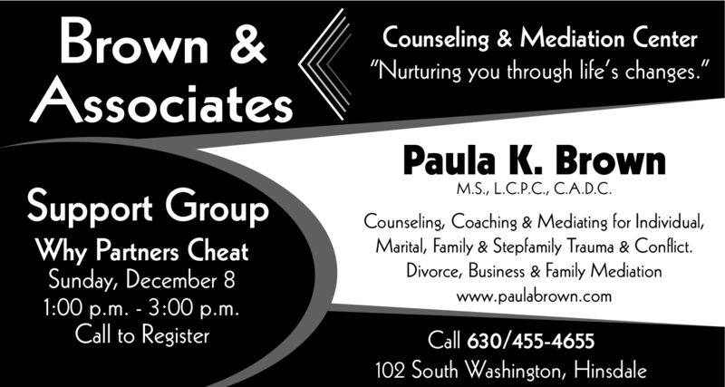 """Brown &AssociatesCounseling & Mediation Center""""Nurturing you through life's changes.""""Paula K. BrownM.S., L.C.P.C., C.A.D.C.Support GroupCounseling, Coaching & Mediating for Individual,Marital, Family & Stepfamily Trauma & ConflictDivorce, Business & Family Mediationwww.paulabrown.comThe Infertility DilemmaSunday, November 241:00 p.m. 3:00 p.m.Call to RegisterCall 630/455-4655102 South Washington, Hinsdale Brown & Associates Counseling & Mediation Center """"Nurturing you through life's changes."""" Paula K. Brown M.S., L.C.P.C., C.A.D.C. Support Group Counseling, Coaching & Mediating for Individual, Marital, Family & Stepfamily Trauma & Conflict Divorce, Business & Family Mediation www.paulabrown.com The Infertility Dilemma Sunday, November 24 1:00 p.m. 3:00 p.m. Call to Register Call 630/455-4655 102 South Washington, Hinsdale"""