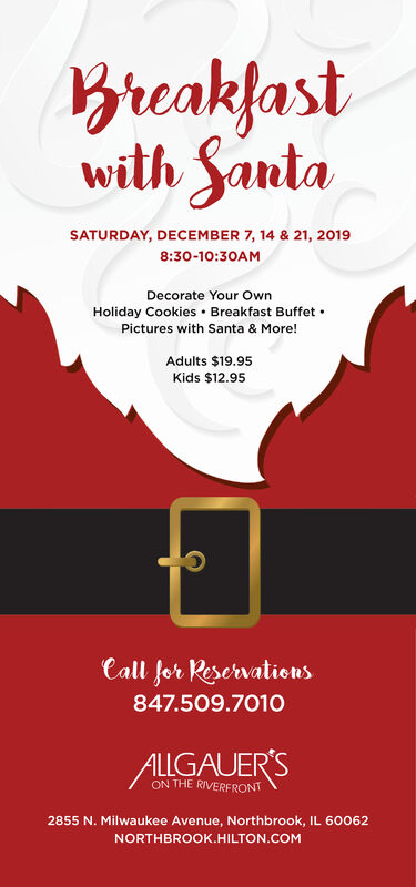 Breakfastwith SautaSATURDAY, DECEMBER 7, 14 & 21, 20198:30-10:30AMDecorate Your OwnHoliday Cookies Breakfast Buffet.Pictures with Santa & More!Adults $19.95Kids $12.95Call for Reservations847.509.7010ALLGAUER'SON THE RIVERFRONT2855 N. Milwaukee Avenue, Northbrook, IL 600o62NORTHBROOK.HILTON.COM Breakfast with Sauta SATURDAY, DECEMBER 7, 14 & 21, 2019 8:30-10:30AM Decorate Your Own Holiday Cookies Breakfast Buffet . Pictures with Santa & More! Adults $19.95 Kids $12.95 Call for Reservations 847.509.7010 ALLGAUER'S ON THE RIVERFRONT 2855 N. Milwaukee Avenue, Northbrook, IL 600o62 NORTHBROOK.HILTON.COM