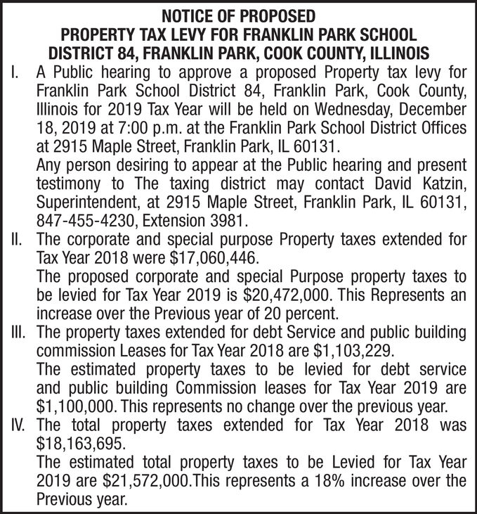 NOTICE OF PROPOSEDPROPERTY TAX LEVY FOR FRANKLIN PARK SCHOOLDISTRICT 84, FRANKLIN PARK, COOK COUNTY, ILLINOISI A Public hearing to approve a proposed Property tax levy forFranklin Park School District 84, Franklin Park, Cook County,Illinois for 2019 Tax Year will be held on Wednesday, December18, 2019 at 7:00 p.m. at the Franklin Park School District Officesat 2915 Maple Street, Franklin Park, IL 60131Any person desiring to appear at the Public hearing and presenttestimony to The taxing district may contact David Katzin,Superintendent, at 2915 Maple Street, Franklin Park, IL 60131,847-455-4230, Extension 3981The corporate and special purpose Property taxes extended forTax Year 2018 were $17,060,446The proposed corporate and special Purpose property taxes tobe levied for Tax Year 2019 is $20,472,000. This Represents anincrease over the Previous year of 20 percent.II. The property taxes extended for debt Service and public buildingcommission Leases for Tax Year 2018 are $1,103,229The estimated property taxes to be levied for debt serviceand public building Commission leases for Tax Year 2019 are$1,100,000. This represents no change over the previous year.IV The total property taxes extended for Tax Year 2018 was$18,163,695The estimated total property taxes to be Levied for Tax Year2019 are $21,572,000.This represents a 18% increase over thePrevious year. NOTICE OF PROPOSED PROPERTY TAX LEVY FOR FRANKLIN PARK SCHOOL DISTRICT 84, FRANKLIN PARK, COOK COUNTY, ILLINOIS I A Public hearing to approve a proposed Property tax levy for Franklin Park School District 84, Franklin Park, Cook County, Illinois for 2019 Tax Year will be held on Wednesday, December 18, 2019 at 7:00 p.m. at the Franklin Park School District Offices at 2915 Maple Street, Franklin Park, IL 60131 Any person desiring to appear at the Public hearing and present testimony to The taxing district may contact David Katzin, Superintendent, at 2915 Maple Street, Franklin Park, IL 60131, 847-455-4230, Extension 3981 The corporate and special purpose Property taxes extended for Tax Year 2018 were $17,060,446 The proposed corporate and special Purpose property taxes to be levied for Tax Year 2019 is $20,472,000. This Represents an increase over the Previous year of 20 percent. II. The property taxes extended for debt Service and public building commission Leases for Tax Year 2018 are $1,103,229 The estimated property taxes to be levied for debt service and public building Commission leases for Tax Year 2019 are $1,100,000. This represents no change over the previous year. IV The total property taxes extended for Tax Year 2018 was $18,163,695 The estimated total property taxes to be Levied for Tax Year 2019 are $21,572,000.This represents a 18% increase over the Previous year.
