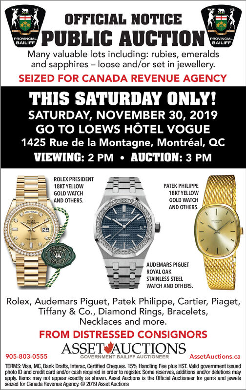 OFFICIAL NOTICEPUBLIC AUCTIONPROVINCIALBAILIFFPROVINCIALBAILIFFMany valuable lots including: rubies, emeraldsand sapphires loose and/or set in jewellery.SEIZED FOR CANADA REVENUE AGENCYTHIS SATURDAY ONLY!SATURDAY, NOVEMBER 30, 2019GO TO LOEWS HÔTEL VOGUE1425 Rue de la Montagne, Montréal, QCVIEWING: 2 PM AUCTION: 3 PMROLEX PRESIDENT18KT YELLOWPATEK PHILIPPE18KTYELLOWGOLD WATCHAND OTHERSGOLD WATCHAND OTHERS28WAUDEMARS PIGUETROYAL OAKSTAINLESS STEELWATCH AND OTHERS.Rolex, Audemars Piguet, Patek Philippe, Cartier, Piaget,Tiffany & Co., Diamond Rings, Bracelets,Necklaces and more.FROM DISTRESSED CONSIGNORSASSET AUCTIONS905-803-0555AssetAuctions.caGOVERNMENT BAILIFF AUCTIONEERTERMS: Visa, MC, Bank Drafts, Interac, Certified Cheques. 15% Handling Fee plus HST. Valid govemment issuedphoto ID and credit card and/or cash required in order to register. Some reserves, additions and/or deletions mayapply. Items may not appear exactly as shown. Asset Auctions is the Official Auctioneer for gems and jewelsseized for Canada Revenue Agency. 2019 Asset Auctions OFFICIAL NOTICE PUBLIC AUCTION PROVINCIAL BAILIFF PROVINCIAL BAILIFF Many valuable lots including: rubies, emeralds and sapphires loose and/or set in jewellery. SEIZED FOR CANADA REVENUE AGENCY THIS SATURDAY ONLY! SATURDAY, NOVEMBER 30, 2019 GO TO LOEWS HÔTEL VOGUE 1425 Rue de la Montagne, Montréal, QC VIEWING: 2 PM AUCTION: 3 PM ROLEX PRESIDENT 18KT YELLOW PATEK PHILIPPE 18KTYELLOW GOLD WATCH AND OTHERS GOLD WATCH AND OTHERS 28  W AUDEMARS PIGUET ROYAL OAK STAINLESS STEEL WATCH AND OTHERS. Rolex, Audemars Piguet, Patek Philippe, Cartier, Piaget, Tiffany & Co., Diamond Rings, Bracelets, Necklaces and more. FROM DISTRESSED CONSIGNORS ASSET AUCTIONS 905-803-0555 AssetAuctions.ca GOVERNMENT BAILIFF AUCTIONEER TERMS: Visa, MC, Bank Drafts, Interac, Certified Cheques. 15% Handling Fee plus HST. Valid govemment issued photo ID and credit card and/or cash required in order to register. Some reserves, additions and/or deletions may ap