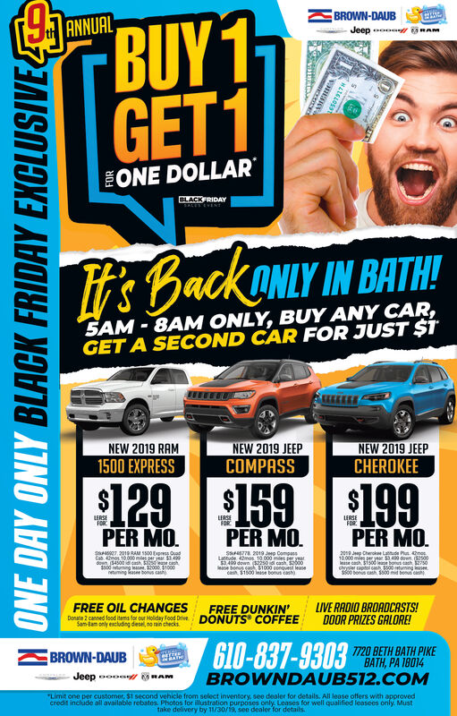 "BROWN-DAUBJeepBUY1GET1ANNUALONE DOLLARBLACKFRIDAYSALES EVENTBackANLY IN BATH!5AM-8AM ONLY, BUY ANY CAR,GET A SECOND CAR FOR JUST $TNEW 2019 JEEPCOMPASSNEW 2019 JEEPCHEROKEENEW 2019 RAM1500 EXPRESS129 159199LERSEFORLERSEFORLERSEFORPER MOPER MOPER MOsa027.2019 RAM 5500 Exprss OuadCa 4 10000 mes er year 34doun 34500id cash $3250lease cash$500 i ng a 000 1000euming ase oah20 J Cheroke P mas10000me peryer$3409 don 2500ease cah $1500 ase bonu dash 2750chryler captl cash $500uning ase00 bens cash S800 d bonu cashS77 2019 Jeo Compassuude 42mos 10 000 mes3499 dow (5270eae bonus cash, $1000 conouest leasecash $1500 lease bonus cash)LIVE RADIO BROADCASTS!DOOR PRIZES GALORE!FREE OIL CHANGESDone 2 canned food tems for our Holiday Food DriveSam-Bam only excluding desel, no rain checksFREE DUNKIN'COFFEEDONUTS7720 BETH BATH PIKEBROWN-DAUBAJeepBROWNDAUB512.COM""Limit one per customer, $1 second vehicle from select inventory, see dealer for details. All lease offers with approvedcredit include all available robates. Photos for illustration purposes only. Leases for well qualified leasees only. Musttake delivery by 11/30/19, see dealer for detailsONE DAY ONLY BLACK FRIDAY EXCLUSIVE BROWN-DAUB Jeep BUY1 GET1 ANNUAL ONE DOLLAR BLACKFRIDAY SALES EVENT BackANLY IN BATH! 5AM-8AM ONLY, BUY ANY CAR, GET A SECOND CAR FOR JUST $T NEW 2019 JEEP COMPASS NEW 2019 JEEP CHEROKEE NEW 2019 RAM 1500 EXPRESS 129 159199 LERSE FOR LERSE FOR LERSE FOR PER MO PER MO PER MO sa027.2019 RAM 5500 Exprss Ouad Ca 4 10000 mes er year 34 doun 34500id cash $3250lease cash $500 i ng a 000 1000 euming ase oah 20 J Cheroke P mas 10000me peryer$3409 don 2500 ease cah $1500 ase bonu dash 2750 chryler captl cash $500uning ase 00 bens cash S800 d bonu cash S77 2019 Jeo Compass uude 42mos 10 000 mes 3499 dow (5270 eae bonus cash, $1000 conouest lease cash $1500 lease bonus cash) LIVE RADIO BROADCASTS! DOOR PRIZES GALORE! FREE OIL CHANGES Done 2 canned food tems for our Holiday Food Drive Sam-Bam only excluding desel, no rain checks FREE DUNKIN' COFFEE DONUTS 7720 BETH BATH PIKE BROWN-DAUB A Jeep BROWNDAUB512.COM ""Limit one per customer, $1 second vehicle from select inventory, see dealer for details. All lease offers with approved credit include all available robates. Photos for illustration purposes only. Leases for well qualified leasees only. Must take delivery by 11/30/19, see dealer for details ONE DAY ONLY BLACK FRIDAY EXCLUSIVE"