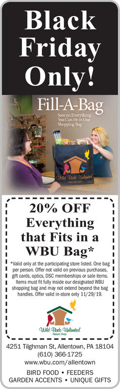 BlackFridayOnly!Fill-A-BagSnve on EverythingYou Can Ft in OurShopping Re20% OFFEverythingthat Fits in aWBU BagValid only at the participating store listed. One bagper person. Offer not valid on previous purchases,gft cards, optics, DSC memberships or sale items.Items must fit fully inside our designated WBUshopping bag and may not extend beyond the baghandles. Offer valid in-store only 11/29/19.Nature Shop4251 Tilghman St, Allentown, PA 18104(610) 366-1725www.wbu.com/allentownBIRD FOOD FEEDERSGARDEN ACCENTS UNIQUE GIFTS Black Friday Only! Fill-A-Bag Snve on Everything You Can Ft in Our Shopping Re 20% OFF Everything that Fits in a WBU Bag Valid only at the participating store listed. One bag per person. Offer not valid on previous purchases, gft cards, optics, DSC memberships or sale items. Items must fit fully inside our designated WBU shopping bag and may not extend beyond the bag handles. Offer valid in-store only 11/29/19. Nature Shop 4251 Tilghman St, Allentown, PA 18104 (610) 366-1725 www.wbu.com/allentown BIRD FOOD FEEDERS GARDEN ACCENTS UNIQUE GIFTS