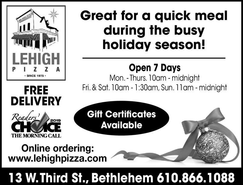 Great for a quick mealduring the busyholiday season!ELEACCLEHIGHOpen 7 DaysMon.-Thurs. 10am -midnightFri.&Sat. 10am-1:30am, Sun. 11am -midnightPIZZASINCE 1975FREEDELIVERYReaders'CHCEGift Certificates2019AvailableTHE MORNING CALLOnline ordering:www.lehighpizza.com13 W.Third St., Bethlehem 610.866.1088 Great for a quick meal during the busy holiday season! ELEACC LEHIGH Open 7 Days Mon.-Thurs. 10am -midnight Fri.&Sat. 10am-1:30am, Sun. 11am -midnight PIZZA SINCE 1975 FREE DELIVERY Readers' CHCE Gift Certificates 2019 Available THE MORNING CALL Online ordering: www.lehighpizza.com 13 W.Third St., Bethlehem 610.866.1088