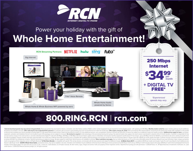 INTERNET/DIGITAL TV PHONEPower your holiday with the gift ofWhole Home Entertainment!RCN Streaming Partners: NETFLIX hulu slingfuboGig InternetRCN TTOWwatCH250 MbpsInternetotyedBIGWORLDORE TVHOWSMoni$34 99permonthDIGITAL TVFREE*PTVo Voice RemoteExperiencedspeeds may varyWhole Home Audiopowered by SonosWhole Home & Whole Business WiFi powered by eero800.RING.RCN rcn.commet download speeds may vary and ane not quarantoed. Obed spee mary bed on devce,comecton and other atos oute of RCNs cont Cetnequpment my be gued s0neceve G speed soeeds up to 940 Mtos Monthly moden rental fee andor w tway may be addtonspeeds not cle in all ares Offer valid only for new residential RCN customers or cutomes w accountsin good standing who have nothad RCN seroe wn the lst 60daysOftler expires January 5.2020 RON prmotonal offer enddened set pricing for the period of 12months aher ireollotion n the bundleof sorvices tht conde your service pckage includng dgta T hgh peed rnet andlor phone: Desinct ricing ests forr months 12 Any addtiona services, such s equipment premun.chanes and oher ters of service are subject to ddtional charge and segulr increases Addtional fees apply for tes surchargesunt acvton and iestation tat ane cot incuded as part of the pacage aod are sutject to inoseses No contact is equired to tako advarge of the promotowl pricng and segs No waly teutcn ees aoply i the event sevice is temed inadvence of the 12 mooh uratos Cestomer isrespoesble for anycoued sece chages in the event seice canceled Advertsed fee Digts TVvaid wih 250 Mbos 500 Mbps or 940 Mos pomoons applies only to Limtod Brc and ecudes moy eupe and Broadct TV Sorcharges Lp to 2501Mese or 53499apromionl se and is vaid for 12mort hohe dte of ietaltion Regular mondhly etal tes acplytherete est month ee of Whole Home powered by eero sale h aulitying temet peckapes and inclodes one eero Pro and one eero Beacon ege retl e of 59.95 per month spples thereater Cushomer must be comeced to RCN Wi eorto ecelve RCN WFion sma