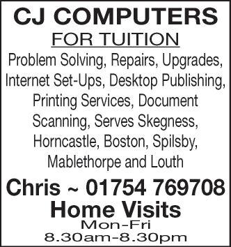 CJ COMPUTERSFOR TUITIONProblem Solving, Repairs, Upgrades,Internet Set-Ups,Desktop Publishing,Printing Services,DocumentScanning, Serves SkegnessHorncastle, Boston, Spilsby,Mablethorpe and LouthChris 01754 769708Home VisitsMon-Fri8.30am-8.30pm CJ COMPUTERS FOR TUITION Problem Solving, Repairs, Upgrades, Internet Set-Ups,Desktop Publishing, Printing Services,Document Scanning, Serves Skegness Horncastle, Boston, Spilsby, Mablethorpe and Louth Chris 01754 769708 Home Visits Mon-Fri 8.30am-8.30pm