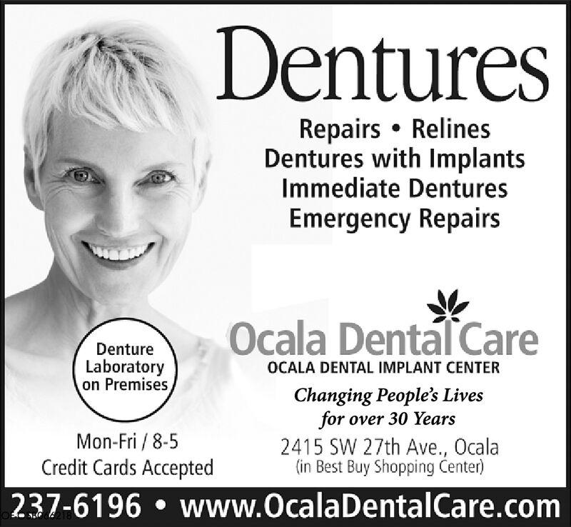DenturesRepairs RelinesDentures with ImplantsImmediate DenturesEmergency RepairsOcala Dental CareDentureLaboratoryon PremisesOCALA DENTAL IMPLANT CENTERChanging People's Livesfor over 30 YearsMon-Fri/8-52415 SW 27th Ave., Ocala(in Best Buy Shopping Center)Credit Cards Accepted237-6196 www.OcalaDentalCare.com Dentures Repairs Relines Dentures with Implants Immediate Dentures Emergency Repairs Ocala Dental Care Denture Laboratory on Premises OCALA DENTAL IMPLANT CENTER Changing People's Lives for over 30 Years Mon-Fri/8-5 2415 SW 27th Ave., Ocala (in Best Buy Shopping Center) Credit Cards Accepted 237-6196 www.OcalaDentalCare.com