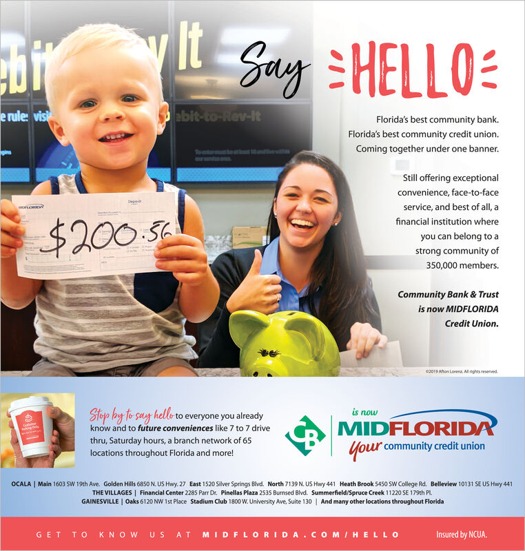ltSay HELLOebit-to-Rev-Ite rule visFlorida's best community bank.Florida's best community credit unionComing together under one banner.ToStill offering exceptionalconvenience, face-to-faceDeposervice, and best of all, aMLORIOfinancial institution where$200 5you can belong to astrong community of350,000 members.Community Bank & Trustis now MIDFLORIDACredit Union.e2019 Afton Lorenz All rights reservedis nowStop ay to say hello to everyone you alreadyknow and to future conveniences like 7 to 7 driveMIDFLORIDAyour community credit unionethru, Saturday hours, a branch network of 65locations throughout Florida and more!OCALAMain 1603 SW 19th Ave. Golden Hills 6850 N. US Hwy. 27 East 1520 Silver Springs Blvd. North 7139 N. US Hwy 441 Heath Brook 5450 SWw College Rd. Belleview 10131 SE US Hwy 441THE VILLAGES Financial Center 2285 Parr Dr. Pinellas Plaza 2535 Burnsed Blvd. Summerfield/Spruce Creek 11220 SE 179th PLGAINESVILLE Oaks 6120 NW 1st Place Stadium Club 1800 w. University Ave, Suite 130 And many other locations throughout FloridaT O K N O W US AT MID FLORIDA. COMIHELLOInsured by NCUA.GET lt Say HELLO ebit-to-Rev-It e rule vis Florida's best community bank. Florida's best community credit union Coming together under one banner. To Still offering exceptional convenience, face-to-face Depo service, and best of all, a MLORIO financial institution where $200 5 you can belong to a strong community of 350,000 members. Community Bank & Trust is now MIDFLORIDA Credit Union. e2019 Afton Lorenz All rights reserved is now Stop ay to say hello to everyone you already know and to future conveniences like 7 to 7 drive MIDFLORIDA your community credit union e thru, Saturday hours, a branch network of 65 locations throughout Florida and more! OCALA Main 1603 SW 19th Ave. Golden Hills 6850 N. US Hwy. 27 East 1520 Silver Springs Blvd. North 7139 N. US Hwy 441 Heath Brook 5450 SWw College Rd. Belleview 10131 SE US Hwy 441 THE VILLAGES Financial Center 2285 Parr Dr. Pinellas Plaza 2535 B