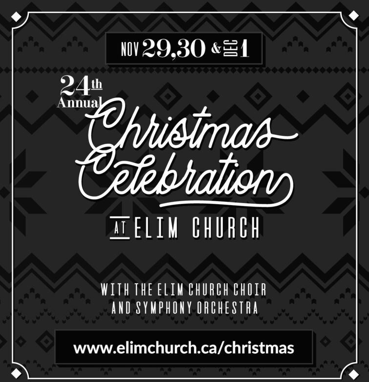 NOV29,30&24tAnnualhistmasCetebrationsTELIM CHURCHWITH THE ELIM CHURCH CHOIRAND SYMPHONY ORCHESTRAwww.elimchurch.ca/christmas NOV29,30& 24t Annual histmas Cetebrations TELIM CHURCH WITH THE ELIM CHURCH CHOIR AND SYMPHONY ORCHESTRA www.elimchurch.ca/christmas