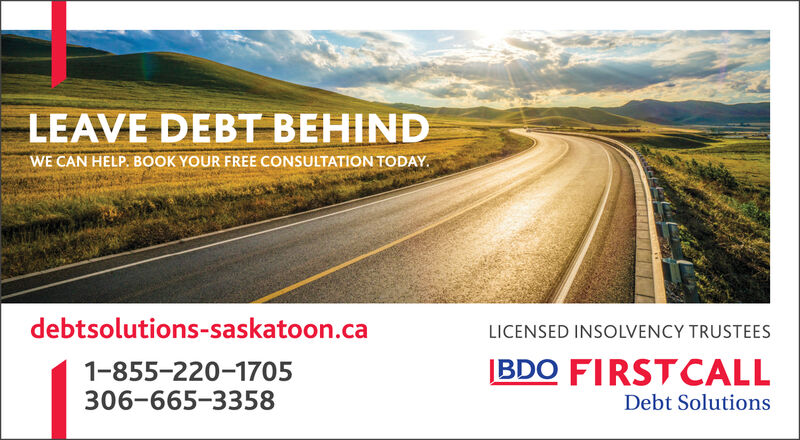 LEAVE DEBT BEHINDWE CAN HELP. BOOK YOUR FREE CONSULTATION TODAYdebtsolutions-saskatoon.caLICENSED INSOLVENCY TRUSTEESBDO FIRSTCALL1-855-220-1705306-665-3358Debt Solutions LEAVE DEBT BEHIND WE CAN HELP. BOOK YOUR FREE CONSULTATION TODAY debtsolutions-saskatoon.ca LICENSED INSOLVENCY TRUSTEES BDO FIRSTCALL 1-855-220-1705 306-665-3358 Debt Solutions