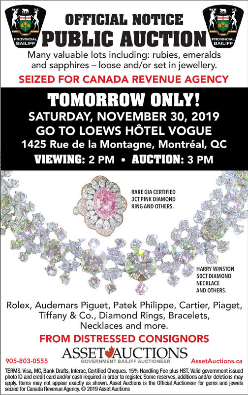 OFFICIAL NOTICEPUBLIC AUCTIONPROVINCIALBAILIFFPROVINCIALBAILIFFMany valuable lots including: rubies, emeraldsand sapphires loose and/or set in jewellery.SEIZED FOR CANADA REVENUE AGENCYTOMORROW ONLY!SATURDAY, NOVEMBER 30, 2019GO TO LOEWS HÔTEL VOGUE1425 Rue de la Montagne, Montréal, QCVIEWING: 2 PM AUCTION: 3 PMRARE GIA CERTIFIED3CT PINK DIAMONDRING AND OTHERSHARRY WINSTON50CT DIAMONDNECKLACEAND OTHERSRolex, Audemars Piguet, Patek Philippe, Cartier, Piaget,Tiffany & Co., Diamond Rings, Bracelets,Necklaces and more.FROM DISTRESSED CONSIGNORSASSET AUCTIONS905-803-0555AssetAuctions.caGOVERNMENT BAILIFF AUCTIONEERTERMS: Visa, MC, Bank Drafts, Interac, Certified Cheques. 15% Handling Fee plus HST. Valid govemment issuedphoto ID and credit card and/or cash required in order to register. Some reserves, additions and/or deletions mayapply. Items may not appear exactly as shown. Asset Auctions is the Official Auctioneer for gems and jewelsseized for Canada Revenue Agency. 2019 Asset Auctions OFFICIAL NOTICE PUBLIC AUCTION PROVINCIAL BAILIFF PROVINCIAL BAILIFF Many valuable lots including: rubies, emeralds and sapphires loose and/or set in jewellery. SEIZED FOR CANADA REVENUE AGENCY TOMORROW ONLY! SATURDAY, NOVEMBER 30, 2019 GO TO LOEWS HÔTEL VOGUE 1425 Rue de la Montagne, Montréal, QC VIEWING: 2 PM AUCTION: 3 PM RARE GIA CERTIFIED 3CT PINK DIAMOND RING AND OTHERS HARRY WINSTON 50CT DIAMOND NECKLACE AND OTHERS Rolex, Audemars Piguet, Patek Philippe, Cartier, Piaget, Tiffany & Co., Diamond Rings, Bracelets, Necklaces and more. FROM DISTRESSED CONSIGNORS ASSET AUCTIONS 905-803-0555 AssetAuctions.ca GOVERNMENT BAILIFF AUCTIONEER TERMS: Visa, MC, Bank Drafts, Interac, Certified Cheques. 15% Handling Fee plus HST. Valid govemment issued photo ID and credit card and/or cash required in order to register. Some reserves, additions and/or deletions may apply. Items may not appear exactly as shown. Asset Auctions is the Official Auctioneer for gems and jewels seized for Canada Revenue Agency. 2019 Asset Auctions