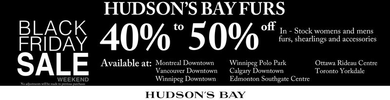 "HUDSON'S BAY FURSPAA40% 50%""BLACKFRIDAYSALEtoIn Stock womens and mensfurs, shearlings and accessoriesAvailable at: Montreal DowntownOttawa Rideau CentreToronto YorkdaleWinnipeg Polo ParkCalgary DowntownEdmonton Southgate CentreVancouver DowntownWinnipeg DowntownWEEKENDNo afjustments will be made to previou pachaaHUDSON'S BAY HUDSON'S BAY FURS PAA40% 50%"" BLACK FRIDAY SALE to In Stock womens and mens furs, shearlings and accessories Available at: Montreal Downtown Ottawa Rideau Centre Toronto Yorkdale Winnipeg Polo Park Calgary Downtown Edmonton Southgate Centre Vancouver Downtown Winnipeg Downtown WEEKEND No afjustments will be made to previou pachaa HUDSON'S BAY"