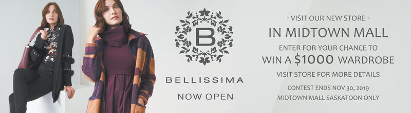 -VISIT OUR NEw STOREBIN MIDTOWN MALLENTER FOR YOUR CHANCE TOWIN A $1000 WARDROBEVISIT STORE FOR MORE DETAILSBELLISSIMACONTEST ENDS NOV 30, 2019NOW OPENMIDTOWN MALL SASKATOON ONLY -VISIT OUR NEw STORE B IN MIDTOWN MALL ENTER FOR YOUR CHANCE TO WIN A $1000 WARDROBE VISIT STORE FOR MORE DETAILS BELLISSIMA CONTEST ENDS NOV 30, 2019 NOW OPEN MIDTOWN MALL SASKATOON ONLY