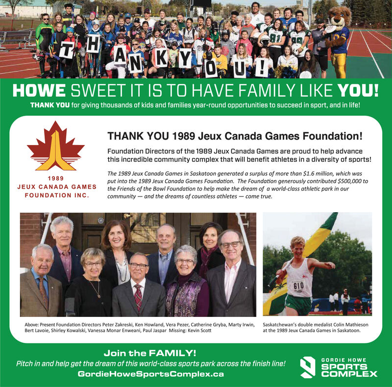 81HAN K Y0UHOWE SWEET IT IS TO HAVE FAMILY LIKE YOU!THANK YOU for giving thousands of kids and families year-round opportunities to succeed in sport, and in life!THANK YOU 1989 Jeux Canada Games Foundation!Foundation Directors of the 1989 Jeux Canada Games are proud to help advancethis incredible community complex that will benefit athletes in a diversity of sports!The 1989 Jeux Canada Games in Saskatoon generated a surplus of more than $1.6 million, which wasput into the 1989 Jeux Canada Games Foundation. The Foundation generously contributed $500,000 tothe Friends of the Bowl Foundation to help make the dream of a world-class athletic park in ourcommunity and the dreams of countless athletes - come true.1989JEUX CANADA GAMESFOUNDATION INC610Above: Present Foundation Directors Peter Zakreski, Ken Howland, Vera Pezer, Catherine Gryba, Marty Irwin,Bert Lavoie, Shirley Kowalski, Vanessa Monar Enweani, Paul Jaspar Missing: Kevin ScottSaskatchewan's double medalist Colin Mathiesonat the 1989 Jeux Canada Games in Saskatoon.Join the FAMILY!GORDIE HOWEPitch in and help get the dream of this world-class sports park across the finish line!GordieHoweSportsComplex.caSPORTSCOMPLEX 81 H A N K Y 0U HOWE SWEET IT IS TO HAVE FAMILY LIKE YOU! THANK YOU for giving thousands of kids and families year-round opportunities to succeed in sport, and in life! THANK YOU 1989 Jeux Canada Games Foundation! Foundation Directors of the 1989 Jeux Canada Games are proud to help advance this incredible community complex that will benefit athletes in a diversity of sports! The 1989 Jeux Canada Games in Saskatoon generated a surplus of more than $1.6 million, which was put into the 1989 Jeux Canada Games Foundation. The Foundation generously contributed $500,000 to the Friends of the Bowl Foundation to help make the dream of a world-class athletic park in our community and the dreams of countless athletes - come true. 1989 JEUX CANADA GAMES FOUNDATION INC 610 Above: Present Foundation Directors Peter Zakreski, Ken Howland, Vera Pezer, Catherine Gryba, Marty Irwin, Bert Lavoie, Shirley Kowalski, Vanessa Monar Enweani, Paul Jaspar Missing: Kevin Scott Saskatchewan's double medalist Colin Mathieson at the 1989 Jeux Canada Games in Saskatoon. Join the FAMILY! GORDIE HOWE Pitch in and help get the dream of this world-class sports park across the finish line! GordieHoweSportsComplex.ca SPORTS COMPLEX