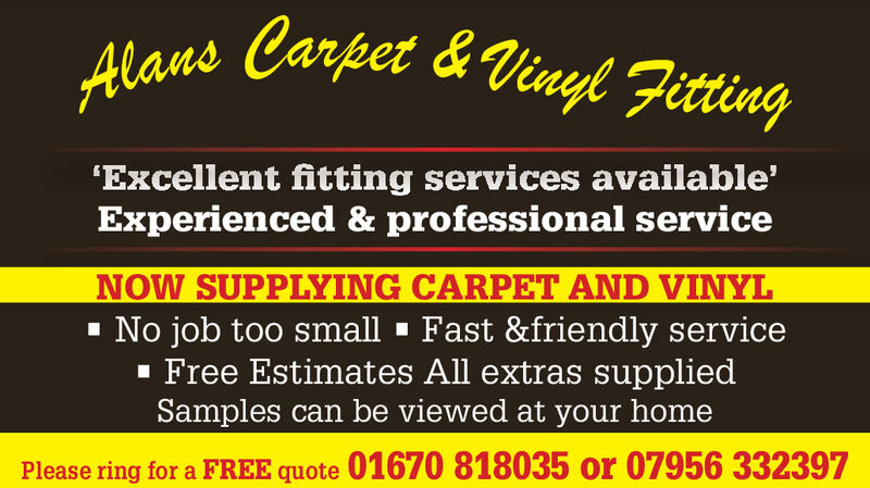Carpet & Vinyl FittingAlans'Excellent fitting services available'Experienced & professional serviceNOW SUPPLYING CARPET AND VINYLNo job too small Fast &friendly serviceFree Estimates All extras suppliedSamples can be viewed at your homePlease ring for a FREE quote 01670 818035 or 07956 332397 Carpet & Vinyl Fitting Alans 'Excellent fitting services available' Experienced & professional service NOW SUPPLYING CARPET AND VINYL No job too small Fast &friendly service Free Estimates All extras supplied Samples can be viewed at your home Please ring for a FREE quote 01670 818035 or 07956 332397