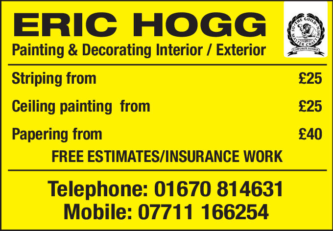 ERIC HOGGPainting &Decorating Interior / ExteriorQUTLOTHERAEroORATE MEMYStriping from£25Ceiling painting from£25Papering from£40FREE ESTIMATES/INSURANCE WORKTelephone: 01670 814631Mobile: 07711 166254 ERIC HOGG Painting &Decorating Interior / Exterior QUTLO THE RAE roORATE MEMY Striping from £25 Ceiling painting from £25 Papering from £40 FREE ESTIMATES/INSURANCE WORK Telephone: 01670 814631 Mobile: 07711 166254