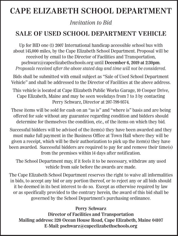 "CAPE ELIZABETH SCHOOL DEPARTMENTInvitation to BidSALE OF USED SCHOOL DEPARTMENT VEHICLEUp for BID one (1) 2007 International handicap accessible school bus withabout 145,000 miles, by the Cape Elizabeth School Department. Proposal will bereceived by email to the Director of Facilities and Transportation,pschwarz@capeelizabethschools.org until December 6, 2019 at 2:30pmProposals received after the above stated day and time will not be considered.Bids shall be submitted with email subject as ""Sale of Used School DepartmentVehicle"" and shall be addressed to the Director of Facilities at the above addressThis vehicle is located at Cape Elizabeth Public Works Garage, 10 Cooper Drive,Cape Elizabeth, Maine and may be seen weekdays from 7 to 3 by contactingPerry Schwarz, Director at 207-799-9574.These items will be sold for cash on an ""as is"" and ""where is"" basis and are beingoffered for sale without any guarantee regarding condition and bidders shoulddetermine for themselves the condition, etc., of the items on which they bid.Successful bidders will be advised of the item(s) they have been awarded and theymust make full payment in the Business Office at Town Hall where they will begiven a receipt, which will be their authorization to pick up the item(s) they havebeen awarded. Successful bidders are required to pay for and remove their time(s)from the premises within 14 days after notification.The School Department may, if it feels it to be necessary, withdraw any usedvehicle from sale before the awards are made.The Cape Elizabeth School Department reserves the right to waive all informalitiesin bids, to accept any bid or any portion thereof, or to reject any or all bids shouldit be deemed in its best interest to do so. Except as otherwise required by lawor as specifically provided to the contrary herein, the award of this bid shall begoverned by the School Department's purchasing ordinance.Perry SchwarzDirector of Facilities and TransportationMailing address: 320 Ocean House Road, Cape Elizabeth, Maine 04107E-Mail: pschwarz@capeelizabethschools.org CAPE ELIZABETH SCHOOL DEPARTMENT Invitation to Bid SALE OF USED SCHOOL DEPARTMENT VEHICLE Up for BID one (1) 2007 International handicap accessible school bus with about 145,000 miles, by the Cape Elizabeth School Department. Proposal will be received by email to the Director of Facilities and Transportation, pschwarz@capeelizabethschools.org until December 6, 2019 at 2:30pm Proposals received after the above stated day and time will not be considered. Bids shall be submitted with email subject as ""Sale of Used School Department Vehicle"" and shall be addressed to the Director of Facilities at the above address This vehicle is located at Cape Elizabeth Public Works Garage, 10 Cooper Drive, Cape Elizabeth, Maine and may be seen weekdays from 7 to 3 by contacting Perry Schwarz, Director at 207-799-9574. These items will be sold for cash on an ""as is"" and ""where is"" basis and are being offered for sale without any guarantee regarding condition and bidders should determine for themselves the condition, etc., of the items on which they bid. Successful bidders will be advised of the item(s) they have been awarded and they must make full payment in the Business Office at Town Hall where they will be given a receipt, which will be their authorization to pick up the item(s) they have been awarded. Successful bidders are required to pay for and remove their time(s) from the premises within 14 days after notification. The School Department may, if it feels it to be necessary, withdraw any used vehicle from sale before the awards are made. The Cape Elizabeth School Department reserves the right to waive all informalities in bids, to accept any bid or any portion thereof, or to reject any or all bids should it be deemed in its best interest to do so. Except as otherwise required by law or as specifically provided to the contrary herein, the award of this bid shall be governed by the School Department's purchasing ordinance. Perry Schwarz Director of Facilities and Transportation Mailing address: 320 Ocean House Road, Cape Elizabeth, Maine 04107 E-Mail: pschwarz@capeelizabethschools.org"