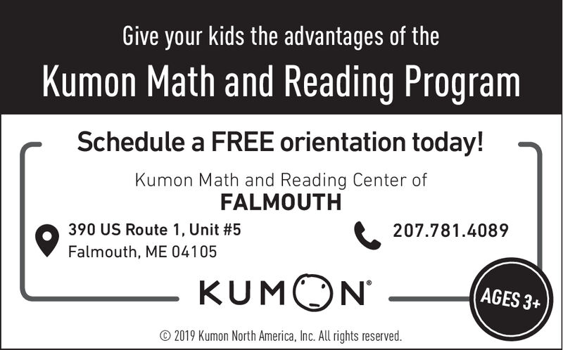 Give your kids the advantages of theKumon Math and Reading ProgramSchedule a FREE orientation today!Kumon Math and Reading Center ofFALMOUTH390 US Route 1, Unit #5207.781.4089Falmouth, ME 04105KUMONAGES 3+2019 Kumon North America, Inc. All rights reserved Give your kids the advantages of the Kumon Math and Reading Program Schedule a FREE orientation today! Kumon Math and Reading Center of FALMOUTH 390 US Route 1, Unit #5 207.781.4089 Falmouth, ME 04105 KUMON AGES 3+ 2019 Kumon North America, Inc. All rights reserved