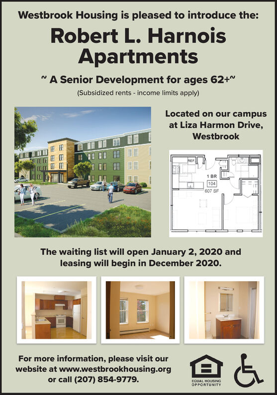 Westbrook Housing is pleased to introduce the:Robert L. HarnoisApartmentsNA Senior Development for ages 62+(Subsidized rents -income limits apply)Located on our campusat Liza Harmon Drive,WestbrookREF1 BR|104607 SFThe waiting list will open January 2, 2020 andleasing will begin in December 2020.For more information, please visit ourwebsite at www.westbrookhousing.orgor call (207) 854-9779.EQUAL HOUSINGOPPORTUNITY Westbrook Housing is pleased to introduce the: Robert L. Harnois Apartments NA Senior Development for ages 62+ (Subsidized rents -income limits apply) Located on our campus at Liza Harmon Drive, Westbrook REF 1 BR |104 607 SF The waiting list will open January 2, 2020 and leasing will begin in December 2020. For more information, please visit our website at www.westbrookhousing.org or call (207) 854-9779. EQUAL HOUSING OPPORTUNITY
