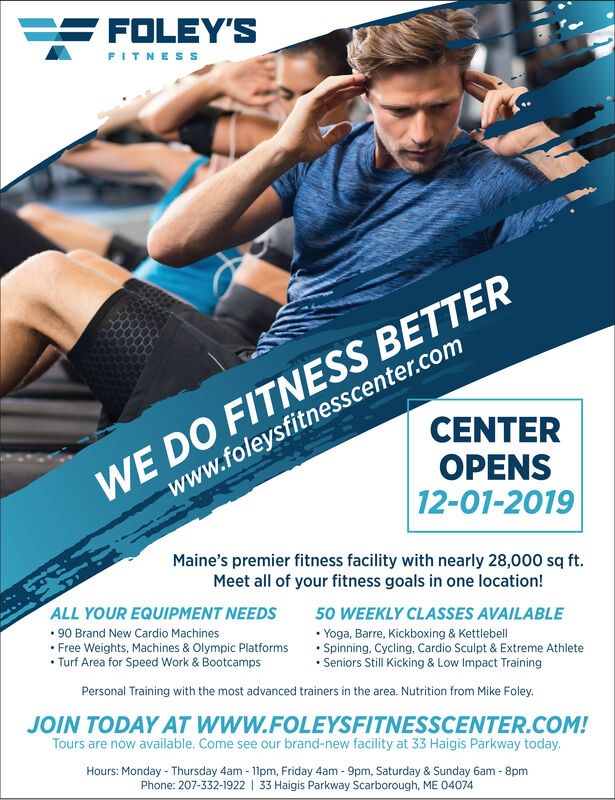 FOLEY'SFITNESSWE DO FITNESS BETTERwww.foleysfitnesscenter.comCENTEROPENS12-01-2019Maine's premier fitness facility with nearly 28,000 sq ft.Meet all of your fitness goals in one location!ALL YOUR EQUIPMENT NEEDS90 Brand New Cardio Machines.Free Weights, Machines & Olympic PlatformsTurf Area for Speed Work & Bootcamps50 WEEKLY CLASSES AVAILABLEYoga, Barre, Kickboxing & KettlebellSpinning, Cycling, Cardio Sculpt & Extreme AthleteSeniors Still Kicking & Low Impact TrainingPersonal Training with the most advanced trainers in the area. Nutrition from Mike FoleyJOIN TODAY AT WWW.FOLEYSFITNESSCENTER.COM!Tours are now available. Come see our brand-new facility at 33 Haigis Parkway todayHours: Monday- Thursday 4am-1pm, Friday 4am- 9pm, Saturday & Sunday 6am - 8pmPhone: 207-332-1922 1 33 Haigis Parkway Scarborough, ME 04074 FOLEY'S FITNESS WE DO FITNESS BETTER www.foleysfitnesscenter.com CENTER OPENS 12-01-2019 Maine's premier fitness facility with nearly 28,000 sq ft. Meet all of your fitness goals in one location! ALL YOUR EQUIPMENT NEEDS 90 Brand New Cardio Machines .Free Weights, Machines & Olympic Platforms Turf Area for Speed Work & Bootcamps 50 WEEKLY CLASSES AVAILABLE Yoga, Barre, Kickboxing & Kettlebell Spinning, Cycling, Cardio Sculpt & Extreme Athlete Seniors Still Kicking & Low Impact Training Personal Training with the most advanced trainers in the area. Nutrition from Mike Foley JOIN TODAY AT WWW.FOLEYSFITNESSCENTER.COM! Tours are now available. Come see our brand-new facility at 33 Haigis Parkway today Hours: Monday- Thursday 4am-1pm, Friday 4am- 9pm, Saturday & Sunday 6am - 8pm Phone: 207-332-1922 1 33 Haigis Parkway Scarborough, ME 04074