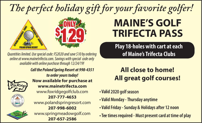 The perfect holiday gift for your favorite golfer!MAINE'S GOLFTRIFECTA PASSONLY$129Play 18-holes with cart at eachPOLAND SPRING RESORTof Maine's Trifecta ClubsQuantities limited. Use special code: FS2020 and save $10 by orderingonline at www.mainetrifecta.com. Savings with special code onlyavailable with online purchase through 12/24/19!All close to home!Call the Poland Spring Resort at 998-4351to order yours today!Now available for purchase atAll great golf courses!Fax Ridgewww.mainetrifecta.comValid 2020 golf seasonwww.foxridgegolfclub.com207-777-4653Valid Monday- Thursday anytimewww.polandspringresort.comValid Friday -Sunday& Holidays after 12 noon207-998-6002www.springmeadowgolf.comSerinarMolkarsTee times required -Must present card at time of play207-657-2586FOX RIDGE GC-AUBURNEABOWS-GRAY The perfect holiday gift for your favorite golfer! MAINE'S GOLF TRIFECTA PASS ONLY $129 Play 18-holes with cart at each POLAND SPRING RESORT of Maine's Trifecta Clubs Quantities limited. Use special code: FS2020 and save $10 by ordering online at www.mainetrifecta.com. Savings with special code only available with online purchase through 12/24/19! All close to home! Call the Poland Spring Resort at 998-4351 to order yours today! Now available for purchase at All great golf courses! Fax Ridge www.mainetrifecta.com Valid 2020 golf season www.foxridgegolfclub.com 207-777-4653 Valid Monday- Thursday anytime www.polandspringresort.com Valid Friday -Sunday& Holidays after 12 noon 207-998-6002 www.springmeadowgolf.com Serinar Molkars Tee times required -Must present card at time of play 207-657-2586 FOX RIDGE GC-AUBURN EABOWS-GRAY