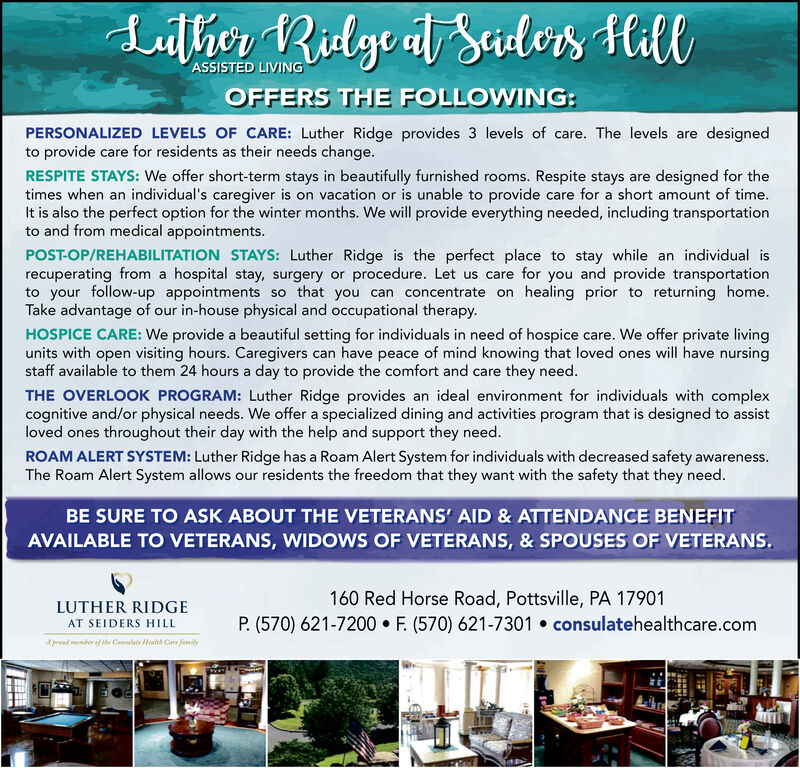Lalhe RilgealSaulos, HillASSISTED LIVINGOFFERS THE FOLLOWING:PERSONALIZED LEVELS OF CARE: Luther Ridge provides 3 levels of care. The levels are designedto provide care for residents as their needs change.RESPITE STAYS: We offer short-term stays in beautifully furnished rooms. Respite stays are designed for thetimes when an individual's caregiver is on vacation or is unable to provide care for a short amount of time.It is also the perfect option for the winter months. We will provide everything needed, including transportationto and from medical appointments.POST-OP/REHABILITATION STAYS: Luther Ridge is the perfect place to stay while an individual isrecuperating from a hospital stay, surgery or procedure. Let us care for you and provide transportationto your follow-up appointments so that you can concentrate on healing prior to returning home.Take advantage of our in-house physical and occupational therapy.HOSPICE CARE: We provide a beautiful setting for individuals in need of hospice care. We offer private livingunits with open visiting hours. Caregivers can have peace of mind knowing that loved ones will have nursingstaff available to them 24 hours a day to provide the comfort and care they need.THE OVERLOOK PROGRAM: Luther Ridge provides an ideal environment for individuals with complexcognitive and/or physical needs. We offer a specialized dining and activities program that is designed to assistloved ones throughout their day with the help and support they need.ROAM ALERT SYSTEM: Luther Ridge has a Roam Alert System for individuals with decreased safety awareness.The Roam Alert System allows our residents the freedom that they want with the safety that they need.BE SURE TO ASK ABOUT THE VETERANS' AID & ATTENDANCE BENEFITAVAILABLE TO VETERANS, WIDOWS OF VETERANS, & SPOUSES OF VETERANS.160 Red Horse Road, Pottsville, PA 17901P. (570) 621-7200 F. (570) 621-7301 consulatehealthcare.comLUTHER RIDGEAT SEIDERS HILLdrdmmber ofthe Cealate Health Care fanily Lalhe Rilgea