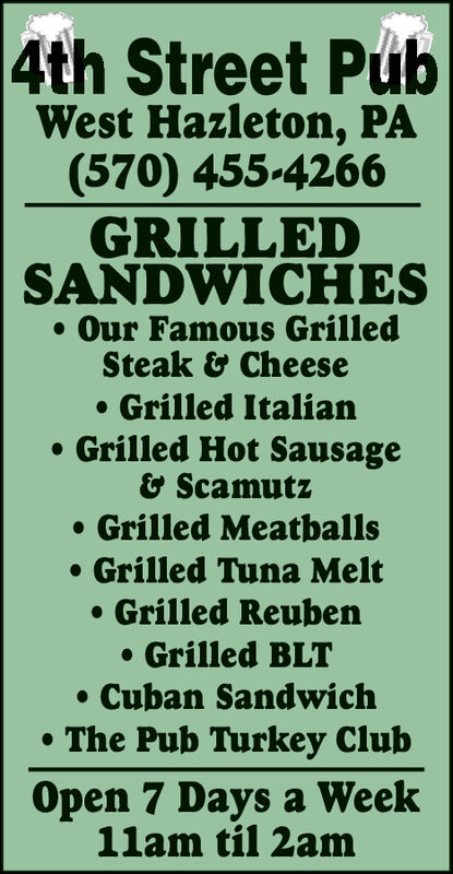 4th Street PubWest Hazleton, PA(570) 455-4266GRILLEDSANDWICHESOur Famous GrilledSteak& CheeseGrilled ItalianGrilled Hot Sausage& ScamutzGrilled MeatballsGrilled Tuna MeltGrilled ReubenGrilled BLTCuban SandwichThe Pub Turkey ClubOpen 7 Days a Week11am til 2am 4th Street Pub West Hazleton, PA (570) 455-4266 GRILLED SANDWICHES Our Famous Grilled Steak& Cheese Grilled Italian Grilled Hot Sausage & Scamutz Grilled Meatballs Grilled Tuna Melt Grilled Reuben Grilled BLT Cuban Sandwich The Pub Turkey Club Open 7 Days a Week 11am til 2am