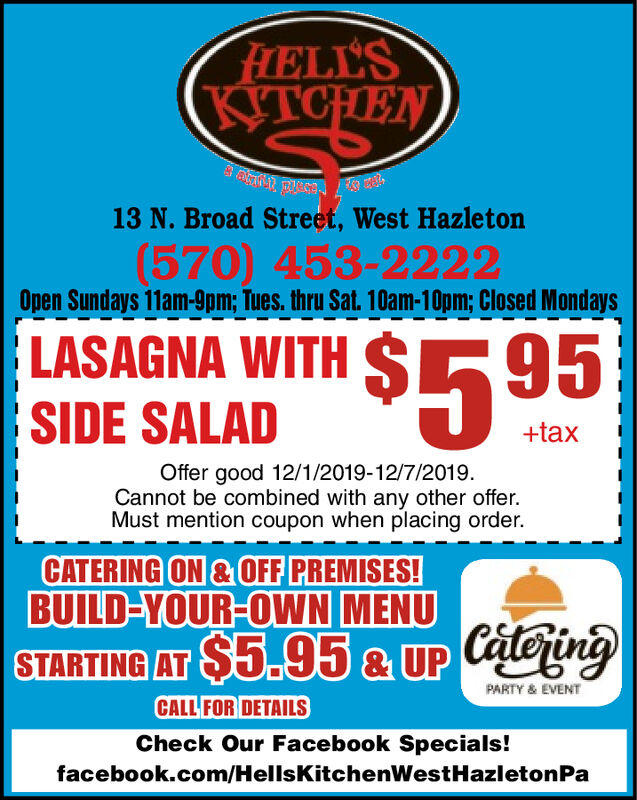 FELL'SKITCHEN13 N. Broad Street, West Hazleton(570) 453-2222Open Sundays 11am-9pm; Tues. thru Sat. 10am-10pm; Closed MondaysLASAGNA WITH S95SIDE SALAD+taxOffer good 12/1/2019-12/7/2019.Cannot be combined with any other offer.Must mention coupon when placing order.CATERING ON &OFF PREMISES!BUILD-YOUR-OWN MENUSTARTING AT $5.95& UP CateingPARTY & EVENTCALL FOR DETAILSCheck Our Facebook Specials!facebook.com/HellsKitchenWest Hazi etonPa FELL'S KITCHEN 13 N. Broad Street, West Hazleton (570) 453-2222 Open Sundays 11am-9pm; Tues. thru Sat. 10am-10pm; Closed Mondays LASAGNA WITH S 95 SIDE SALAD +tax Offer good 12/1/2019-12/7/2019. Cannot be combined with any other offer. Must mention coupon when placing order. CATERING ON &OFF PREMISES! BUILD-YOUR-OWN MENU STARTING AT $5.95& UP Cateing PARTY & EVENT CALL FOR DETAILS Check Our Facebook Specials! facebook.com/HellsKitchenWest Hazi etonPa