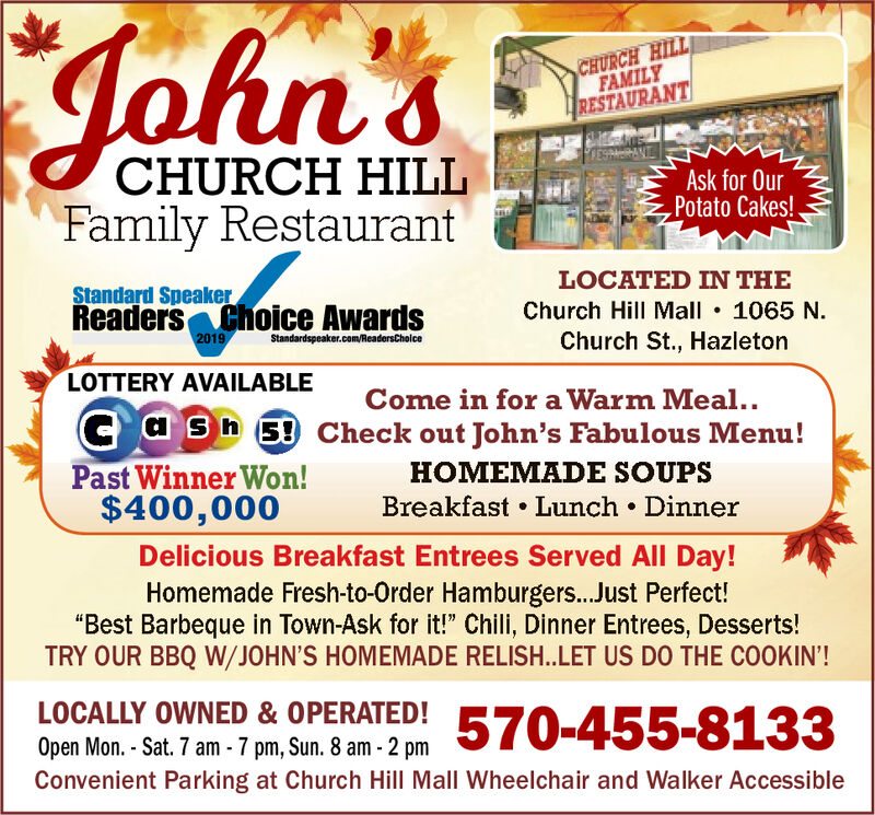 "John'sCHURCH HILLFAMILYRESTAURANTESCHURCH HILLFamily RestaurantAsk for OurPotato Cakes!LOCATED IN THEStandard SpeakerReaders Choice AwardsChurch Hill Mall 1065 NChurch St., Hazleton2019Standardspeaker.com/ReadersChoiceLOTTERY AVAILABLECome in for a Warm Meal..C ash 5 Check out John's Fabulous Menu!Past Winner Won!$400,000HOMEMADE SOUPSBreakfast Lunch DinnerDelicious Breakfast Entrees Served All Day!Homemade Fresh-to-Order Hamburgers...Just Perfect!""Best Barbeque in Town-Ask for it!"" Chili, Dinner Entrees, Desserts!TRY OUR BBQ W/JOHN'S HOMEMADE RELISH..LET US DO THE COOKIN'!LOCALLY OWNED & OPERATED!570-455-8133Open Mon.- Sat. 7 am -7 pm, Sun. 8 am- 2 pmConvenient Parking at Church Hill Mall Wheelchair and Walker Accessible John's CHURCH HILL FAMILY RESTAURANT ES CHURCH HILL Family Restaurant Ask for Our Potato Cakes! LOCATED IN THE Standard Speaker Readers Choice Awards Church Hill Mall 1065 N Church St., Hazleton 2019 Standardspeaker.com/ReadersChoice LOTTERY AVAILABLE Come in for a Warm Meal.. C ash 5 Check out John's Fabulous Menu! Past Winner Won! $400,000 HOMEMADE SOUPS Breakfast Lunch Dinner Delicious Breakfast Entrees Served All Day! Homemade Fresh-to-Order Hamburgers...Just Perfect! ""Best Barbeque in Town-Ask for it!"" Chili, Dinner Entrees, Desserts! TRY OUR BBQ W/JOHN'S HOMEMADE RELISH..LET US DO THE COOKIN'! LOCALLY OWNED & OPERATED! 570-455-8133 Open Mon.- Sat. 7 am -7 pm, Sun. 8 am- 2 pm Convenient Parking at Church Hill Mall Wheelchair and Walker Accessible"