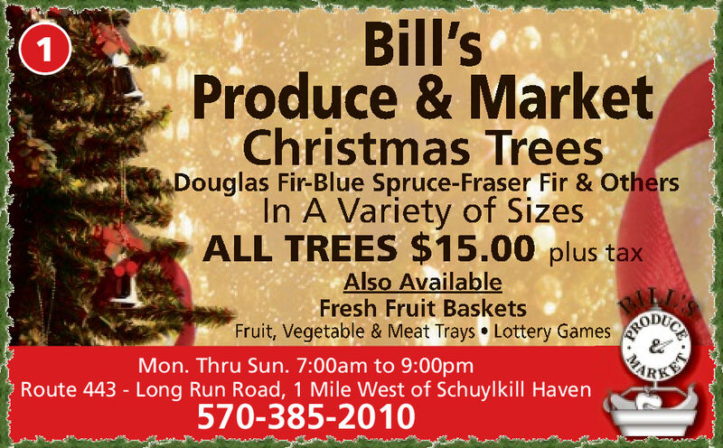 Bill'sProduce & MarketChristmas Trees1Douglas Fir-Blue Spruce-Fraser Fir & OthersIn A Variety of SizesALL TREES $15.00 plus taxAlso AvailableFresh Fruit BasketsFruit, Vegetable & Meat Trays Lottery GamesBARKTWMon. Thru Sun. 7:00am to 9:00pmRoute 443 - Long Run Road, 1 Mile West of Schuylkill Haven570-385-2010 Bill's Produce & Market Christmas Trees 1 Douglas Fir-Blue Spruce-Fraser Fir & Others In A Variety of Sizes ALL TREES $15.00 plus tax Also Available Fresh Fruit Baskets Fruit, Vegetable & Meat Trays Lottery Games BARKTW Mon. Thru Sun. 7:00am to 9:00pm Route 443 - Long Run Road, 1 Mile West of Schuylkill Haven 570-385-2010