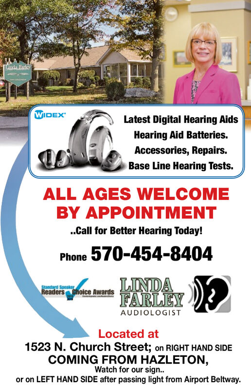nda FaricyWIDEXLatest Digital Hearing AidsHearing Aid Batteries.Accessories, Repairs.Base Line Hearing Tests.ALL AGES WELCOMEBY APPOINTMENT..Call for Better Hearing Today!Phone 570-454-8404LINDAFARLEYStandard SpeakerReaders choice AwardsAUDIOLOGISTLocated at1523 N. Church Street; on RIGHT HAND SIDECOMING FROM HAZLETON,Watch for our sig..or on LEFT HAND SIDE after passing light from Airport Beltway. nda Faricy WIDEX Latest Digital Hearing Aids Hearing Aid Batteries. Accessories, Repairs. Base Line Hearing Tests. ALL AGES WELCOME BY APPOINTMENT ..Call for Better Hearing Today! Phone 570-454-8404 LINDA FARLEY Standard Speaker Readers choice Awards AUDIOLOGIST Located at 1523 N. Church Street; on RIGHT HAND SIDE COMING FROM HAZLETON, Watch for our sig.. or on LEFT HAND SIDE after passing light from Airport Beltway.