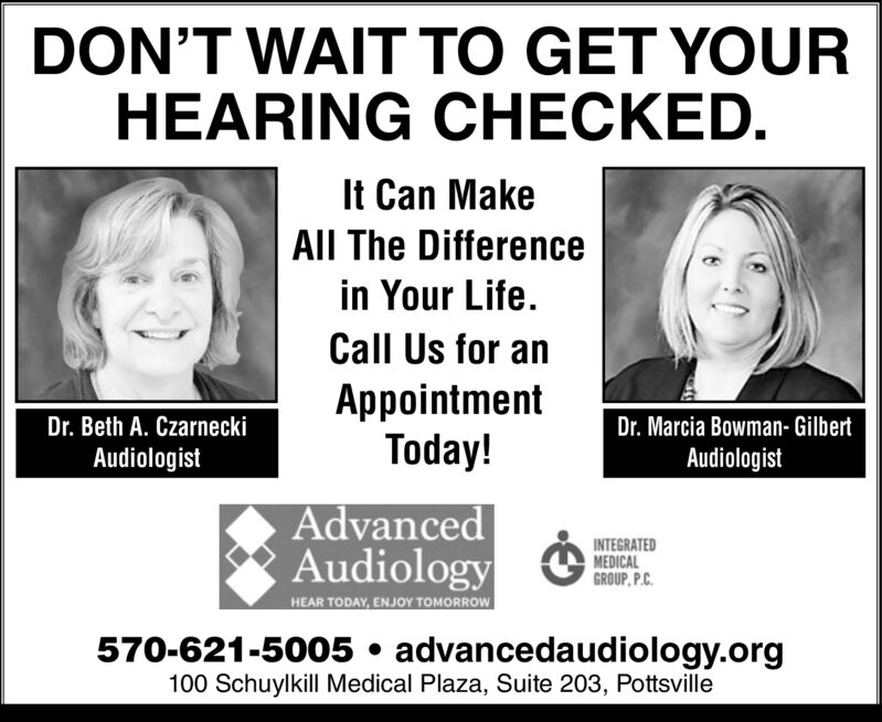 DON'T WAIT TO GET YOURHEARING CHECKED.It Can MakeAll The Differencein Your LifeCall Us for anAppointmentToday!Dr. Beth A. CzarneckiDr. Marcia Bowman- GilbertAudiologistAudiologistAdvancedAudiologyINTEGRATEDMEDICALGROUP, P.CHEAR TODAY, ENJOY TOMORROW570-621-5005 advancedaudiology.org100 Schuylkill Medical Plaza, Suite 203, Pottsville DON'T WAIT TO GET YOUR HEARING CHECKED. It Can Make All The Difference in Your Life Call Us for an Appointment Today! Dr. Beth A. Czarnecki Dr. Marcia Bowman- Gilbert Audiologist Audiologist Advanced Audiology INTEGRATED MEDICAL GROUP, P.C HEAR TODAY, ENJOY TOMORROW 570-621-5005 advancedaudiology.org 100 Schuylkill Medical Plaza, Suite 203, Pottsville