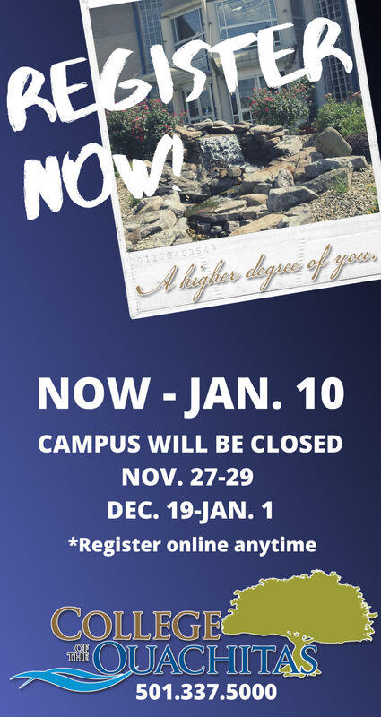 REGISTERNOW63544Aliglher degee of yourNOW -JAN. 10CAMPUS WILL BE CLOSEDNOV. 27-29DEC. 19-JAN. 1*Register online anytimeCOLLEGEOUACHITASTHE501.337.5000 REGISTER NOW 63544 Aliglher degee of your NOW -JAN. 10 CAMPUS WILL BE CLOSED NOV. 27-29 DEC. 19-JAN. 1 *Register online anytime COLLEGE OUACHITAS THE 501.337.5000
