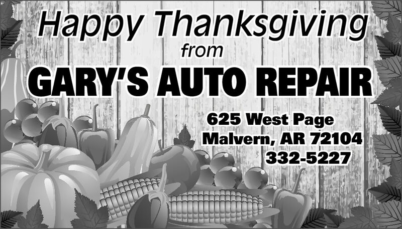 Happy ThanksgivingfromGARY'S AUTO REPAIR625 West PageMalvern, AR 72104332-5227 Happy Thanksgiving from GARY'S AUTO REPAIR 625 West Page Malvern, AR 72104 332-5227