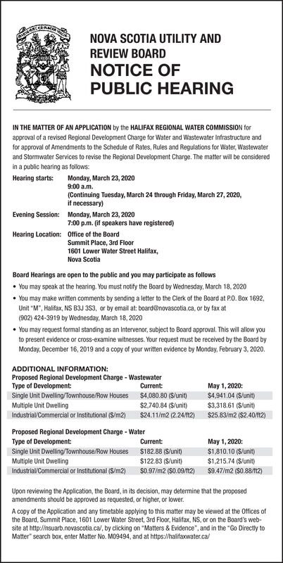"""NOVA SCOTIA UTILITY ANDREVIEW BOARDNOTICE OFPUBLIC HEARINGIN THE MATTER OF AN APPLICATI0N by the HALIFAX REGIONAL WATER COMMISSION forapproval of a revised Regional Development Charge for Water and Wastewater Infrastructure andfor approval of Amendments to the Schedule of Rates, Rules and Regulations for Water, Wastewaterand Stormwater Services to revise the Regional Development Charge. The matter will be consideredin a public hearing as follows:Monday, March 23, 20209:00 a.m(Continuing Tuesday, March 24 through Friday, March 27, 2020,if necessary)Hearing starts:Evening Session:Monday, March 23, 20207:00 p.m. (if speakers have registered)Hearing Location:Office of the BoardSummit Place, 3rd Floor1601 Lower Water Street Halifax,Nova ScotiaBoard Hearings are open to the public and you may participate as followsYou may speak at the hearing. You must notify the Board by Wednesday, March 18, 2020You may make written comments by sending a letter to the Clerk of the Board at P0. Box 1692,Unit """"M"""", Halifax, NS B3J 3S3, or by email at: board@novascotia.ca, or by fax at(902) 424-3919 by Wednesday, March 18, 2020You may request formal standing as an Intervenor, subject to Board approval. This will allow youto present evidence or cross-examine witnesses. Your request must be received by the Board byMonday, December 16, 2019 and a copy of your written evidence by Monday, February 3, 2020.ADDITIONAL INFORMATION:Proposed Regional Development Charge- WastewaterType of Development:May 1, 2020$4,941.04 (S/unit)$3,318.61 (S/unit)$25.83/m2 ($2.40/1t12)Current$4,080.80 (S/unit)Single Unit Dwelling/Townhouse/Row HousesMultiple Unit DwellingIndustrial/Commercial or Institutional (S/m2)$2,740.84 (S/unit)$24.11/m2 (2.24/f12)Proposed Regional Development Charge - WaterMay 1,2020$1,810.10 (S/unit)$1,215.74 (S/unit)Type of Development:Single Unit Dwelling/Townhouse/Row HousesMultiple Unit DwellingIndustrial/Commercial or Institutional (S/m2)Current:$182.88 (S/unit)$122.83 (S/unit)$0.97/m2 (S0."""