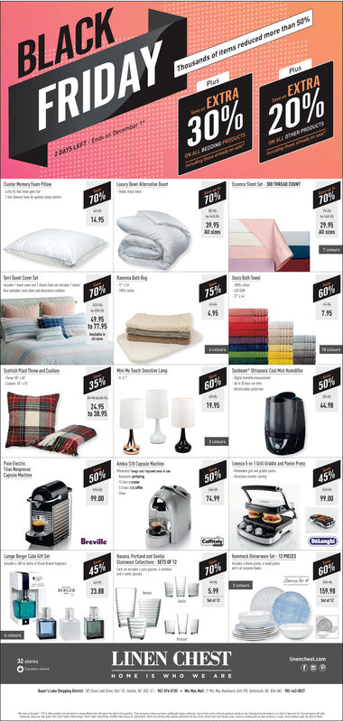 BLACKFRIDAY30%Thousands of items reduced more than 50%,PlusPlusEXTRAEXTRA20%1DAYS LEFT En n December 19oNALL OTHER PRoouersoN ALL EDDING PRODuersDtPlCry o A70%Shoet Set-300 EAD COUNT70%19570%39.95All s29.95Al sisover SetRaTe70%Buh75%49.95to 77.9560%4.95at7.95SeP nd Cscels1tcrs35%SbCol Mot nie60%2495to38.9550%19.95PgmCap MacinAnCapl ocki50%Uv510Ge nd P Pres50%9.0045%749999.00Brevilleameg Ce SetCamalyPrtand and SevieensSETS OF 145%CelonghSt12PES70%sieci23.8860%5.99159.98Se32storesLINEN CHESTHOME IS WHO WE AREawlinenchest.comet BLACK FRIDAY 30% Thousands of items reduced more than 50%, Plus Plus EXTRA EXTRA 20% 1DAYS LEFT En n December 19 oNALL OTHER PRoouers oN ALL EDDING PRODuers Dt Pl Cry o A 70% Shoet Set-300 EAD COUNT 70% 195 70% 39.95 All s 29.95 Al sis over Set Ra Te 70% Buh 75% 49.95 to 77.95 60% 4.95 at 7.95 Se P nd Cs cels 1tcrs 35% Sb Col Mot nie 60% 2495 to38.95 50% 19.95 P gm Cap Macin AnCapl ocki 50% Uv510Ge nd P Pres 50% 9.00 45% 7499 99.00 Breville ameg Ce Set Camaly Prtand and Sevie ensSETS OF 1 45% Celongh St12PES 70% sieci 23.88 60% 5.99 159.98 Se 32stores LINEN CHEST HOME IS WHO WE ARE aw linenchest.com e t
