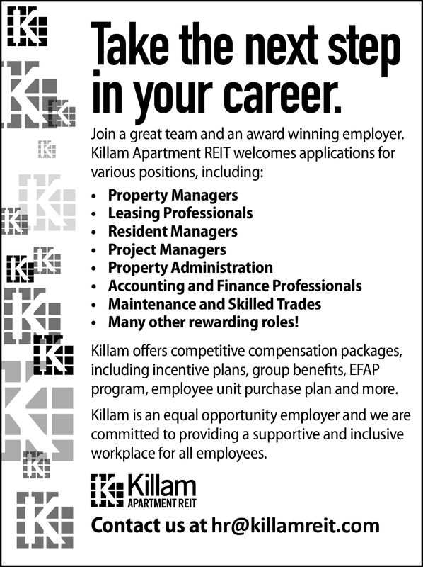Take the next stepin your career.Join a great team and an award winning employer.Killam Apartment REIT welcomes applications forvarious positions, including:Property ManagersLeasing ProfessionalsResident ManagersProject ManagersProperty AdministrationAccounting and Finance ProfessionalsMaintenance and Skilled TradesMany other rewarding roles!Killam offers competitive compensation packages,including incentive plans, group benefits, EFAPprogram, employee unit purchase plan and more.Killam is an equal opportunity employer and we arecommitted to providing a supportive and inclusiveworkplace for all employees.KillamAPARTMENT REITContact us at hr@killamreit.com Take the next step in your career. Join a great team and an award winning employer. Killam Apartment REIT welcomes applications for various positions, including: Property Managers Leasing Professionals Resident Managers Project Managers Property Administration Accounting and Finance Professionals Maintenance and Skilled Trades Many other rewarding roles! Killam offers competitive compensation packages, including incentive plans, group benefits, EFAP program, employee unit purchase plan and more. Killam is an equal opportunity employer and we are committed to providing a supportive and inclusive workplace for all employees. Killam APARTMENT REIT Contact us at hr@killamreit.com